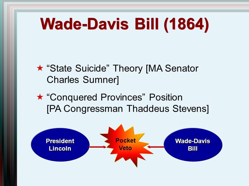 Wade-Davis Bill (1864) State Suicide Theory [MA Senator Charles Sumner] Conquered Provinces Position [PA Congressman Thaddeus Stevens]